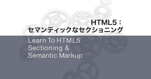 HTML5:セマンティックなセクショニング【前編】